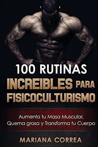 9781519624499: 100 RUTINAS INCREIBLES Para FISICOCULTURISMO: Aumenta tu Musculatura, Quema Grasas y Transforma tu Cuerpo (Spanish Edition)