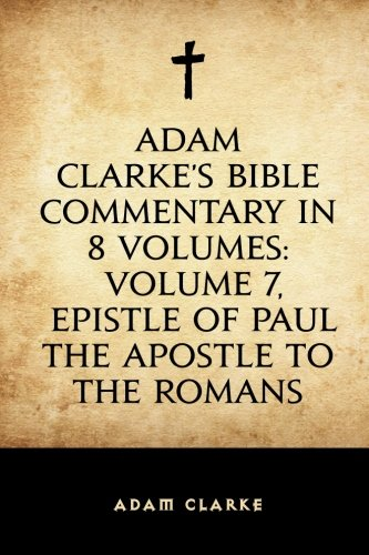 9781519626592: Adam Clarke's Bible Commentary in 8 Volumes: Volume 7, Epistle of Paul the Apostle to the Romans