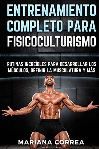 9781519642837: ENTRENAMIENTO COMPLETO Para FISICOCULTURISMO: RUTINAS INCREIBLES PARA DESARROLLAR LOS MUSCULOS, DEFINIR La MUSCULATURA Y MAS