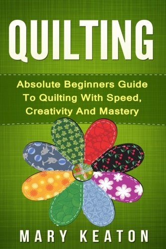 9781519644138: Quilting: Absolute Beginners Guide to Quilting With Speed, Creativity and Mastery