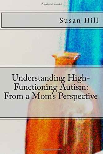 Understanding High-functioning Autism: From a Mom's Perspective: Mrs. Susan E Hill