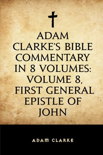 9781519657848: Adam Clarke's Bible Commentary in 8 Volumes: Volume 8, First General Epistle of John