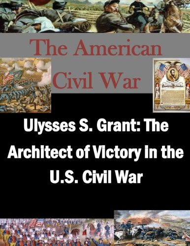 9781519668516: Ulysses S. Grant: The Architect of Victory in the U.S. Civil War (The American Civil War)