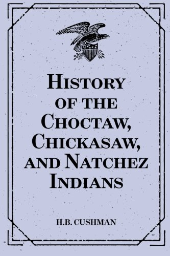 History of the Choctaw, Chickasaw, and Natchez: Cushman, H.B.