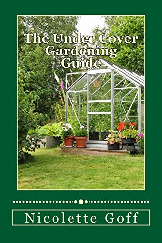 9781519672711: The Under Cover Gardening Guide: Discover How to Grow Your Own Fresh Organic Vegetables and Fruits Year-round with Easy to Use Protective Garden Structures