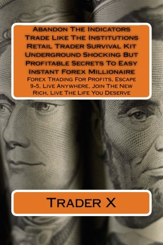 9781519673435: Abandon The Indicators Trade Like The Institutions Retail Trader Survival Kit Underground Shocking But Profitable Secrets To Easy Instant Forex ... Join The New Rich, Live The Life You Deserve