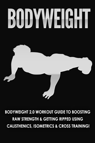 9781519674135: Bodyweight: Workout Guide to Boosting Raw Strength & Getting Ripped Using Calisthenics, Isometrics, & Cross Training (Exercise and Fitness, Healthy Living)