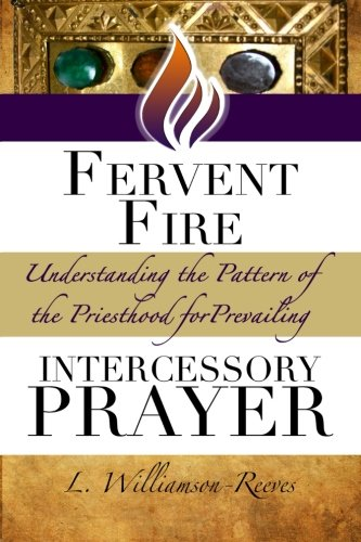 9781519681492: Fervent Fire: Understanding the Pattern of the Priesthood for Prevailing Intercessory Prayer (The Priest and Warrior Intercessor Series)
