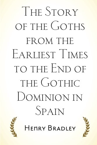 9781519681959: The Story of the Goths from the Earliest Times to the End of the Gothic Dominion in Spain