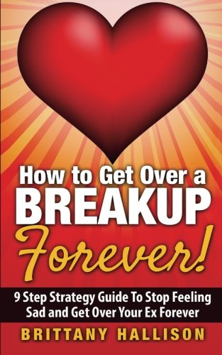 9781519694782: How to Get Over a Breakup Forever! A 9 Step Strategy Guide to Stop Feeling Sad and Get Over Your Ex (Breakup Recovery, Breakup Books, Break Up Self help, Relationship, Dating, Self-Esteem)