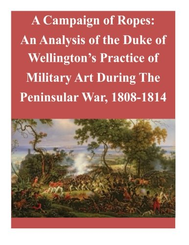 9781519703590: A Campaign of Ropes: An Analysis of the Duke of Wellington's Practice of Military Art During The Peninsular War, 1808-1814
