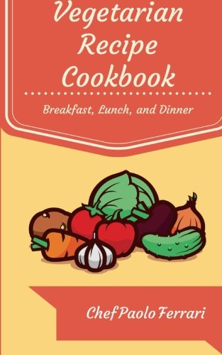 9781519711984: Vegetarian Recipe Cookbook: The Ultimate Day to Day Recipe Book: Vegetarian Breakfast, Lunch, and Dinner Recipes