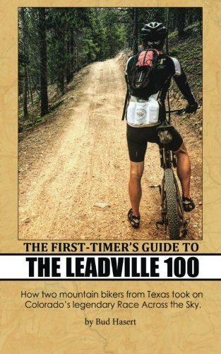 9781519716767: The First-Timer's Guide to the Leadville 100: How two mountain bikers from Texas took on Colorado's legendary Race Across the Sky