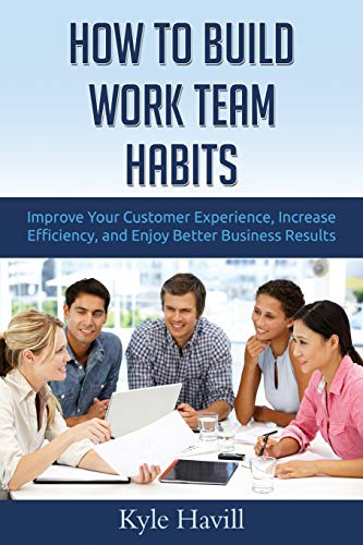 9781519719362: How to Build Work Team Habits: Improve Your Customer Experience, Increase Efficiency, and Enjoy Better Business Results