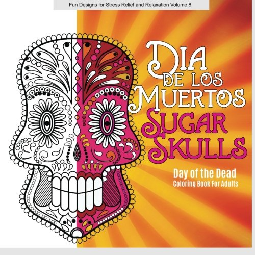 9781519728814: Dia De Los Muertos (Day of the Dead) SUGAR SKULLS Adult Coloring Book (Fun Designs for Stress Relief and Relaxation) (Volume 7)