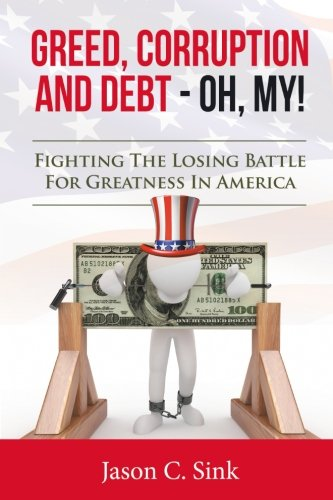9781519731524: Greed, Corruption & Debt - Oh, My!: Fighting the Losing Battle for Greatness in America
