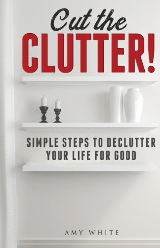 9781519736826: Cut the Clutter!: Simple Steps to Declutter Your Life for Good: Create a Minimalist Home