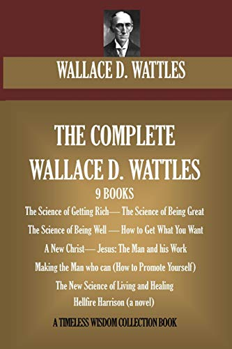 9781519738691: The Complete Wallace D. Wattles: (9 BOOKS) The Science of Getting Rich; The Science of Being Great;The Science of Being Well; How to Get What You ... (novel) (A Timeless Wisdom Collection)