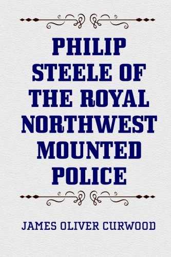 9781519750150: Philip Steele of the Royal Northwest Mounted Police