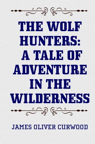 9781519750815: The Wolf Hunters: A Tale of Adventure in the Wilderness