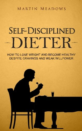 9781519754066: Self-Disciplined Dieter: How to Lose Weight and Become Healthy Despite Cravings and Weak Willpower