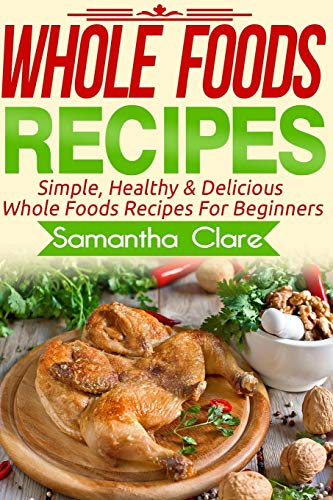 9781519754325: Whole Foods: Whole Foods Recipes - Simple, Healthy & Delicious Whole Foods Recipes For Beginners (Whole Foods, Whole Food, Whole Food Diet Plan)