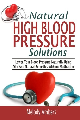 9781519757968: Natural High Blood Pressure Solutions: Lower Your Blood Pressure Naturally Using Diet And Natural Remedies Without Medication