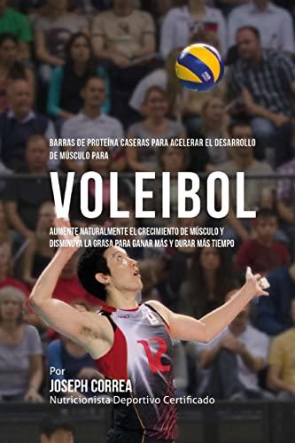 9781519760784: Barras de Proteina Caseras para Acelerar el Desarrollo de Musculo para Voleibol: Aumente naturalmente el crecimiento de musculo y disminuya la grasa para ganar mas y durar mas tiempo