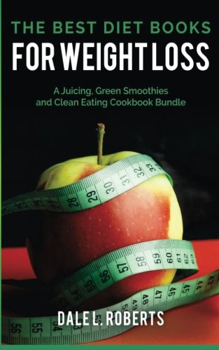 The Best Diet Books for Weight Loss: A Juicing, Green Smoothies, and Clean Eating Cookbook Bundle: ...