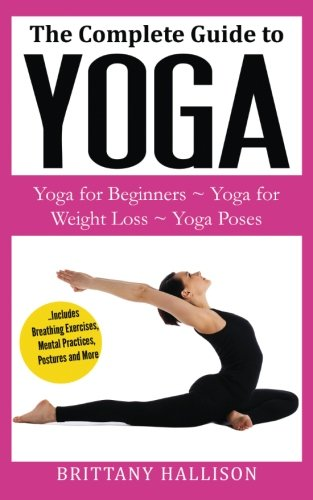 9781519765925: YOGA: Yoga for Beginners, Yoga for Weight Loss, Yoga Poses, Yoga Benefits (A Complete Guide to Everything You Need to Know!) BONUS Preview of 'Letting ... Spirituality, Consciousness, Health, Fitness)