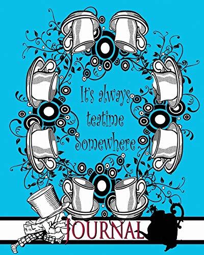 It's Always Teatime Somewhere [Mad Hatter Journal]: Alice's Adventures in Wonderland&#x2F...