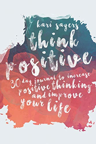 Think Positive: 30 Day Journal to Increase: Kari Sayers