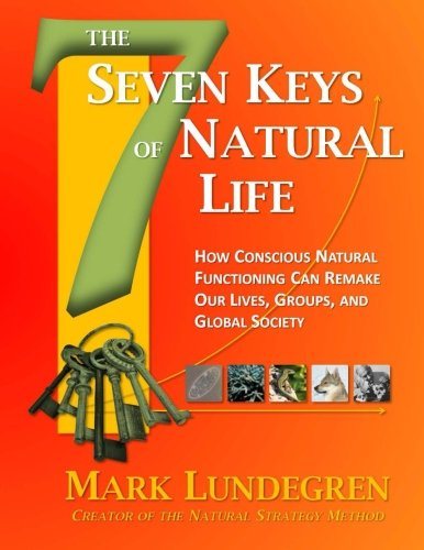 9781519778048: The Seven Keys of Natural Life: How Conscious Natural Functioning Can Remake Our Lives, Groups, and Global Society