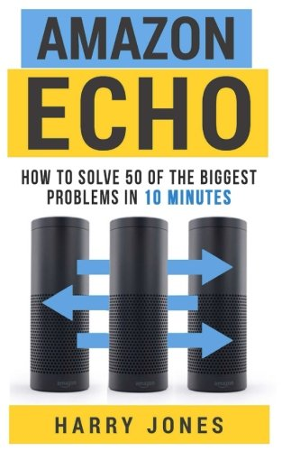 9781519779717: Amazon Echo: How to Solve 50 of the Biggest Problems in 10 Minutes