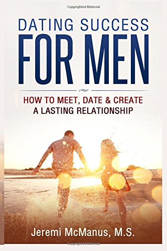9781519781055: Dating Success for Men: How to Meet, Date & Create a Lasting Relationship
