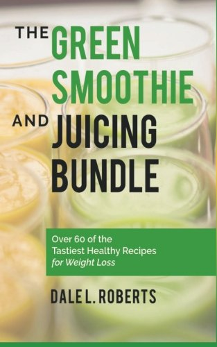 9781519786357: The Green Smoothie and Juicing Bundle: Over 60 of the Tastiest Healthy Recipes for Weight Loss