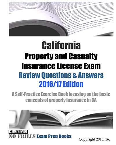9781519791337: California Property and Casualty Insurance License Exam Review Questions & Answers 2016/17 Edition: A Self-Practice Exercise Book focusing on the basic concepts of property insurance in CA