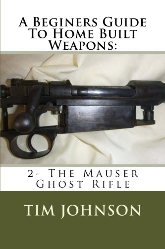 9781519798220: A Beginners Guide To Home Built Weapons: 2- The Mauser Ghost Rifle (Volume 2)