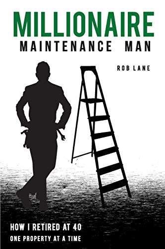 Millionaire Maintenance Man: How I Retired At 40 One Property at a Time: Rob Lane
