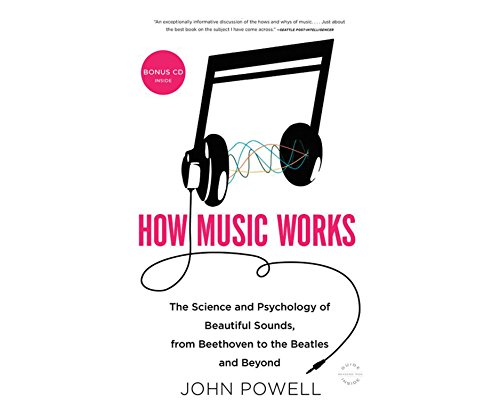 How Music Works: The Science and Psychology of Beautiful Sounds, from Beethoven to the Beatles and ...