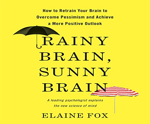 Rainy Brain, Sunny Brain: How to Retrain Your Brain to Overcome Pessimism and Achieve a More ...