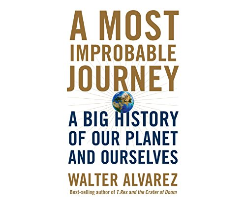 A Most Improbable Journey: A Big History of Our Planet and Ourselves: Walter Alvarez