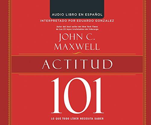 Actitud 101 (Attitude 101): Lo que todo lider necesita saber (What Every Leader Needs to Know) (...