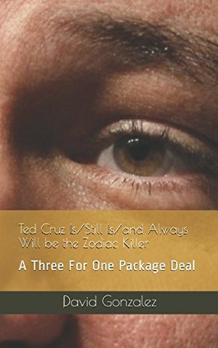 Ted Cruz Is/Still Is/and Always Will be the Zodiac Killer: A Three For One Package Deal: David ...
