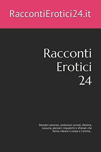 Racconti Erotici 24: Desideri amorosi, ambizioni carnali,: RaccontiErotici24.it