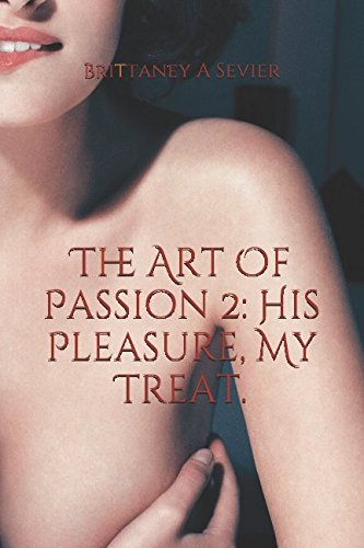 The Art Of Passion 2: His Pleasure, My Treat.: Brittaney A Sevier