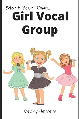 Girl Vocal Group!: How to get on stage NOW!: Becky Herrera