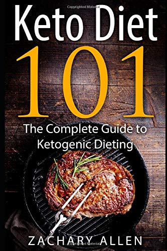 Keto Diet 101: The Complete Guide to Ketogenic Dieting: Zachary Allen