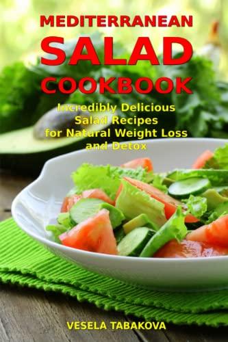 Mediterranean Salad Cookbook: Incredibly Delicious Salad Recipes for Natural Weight Loss and Detox:...