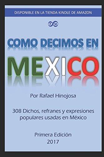 Como decimos en Mexico: 308 Dichos, refranes: Ing Rafael Jose